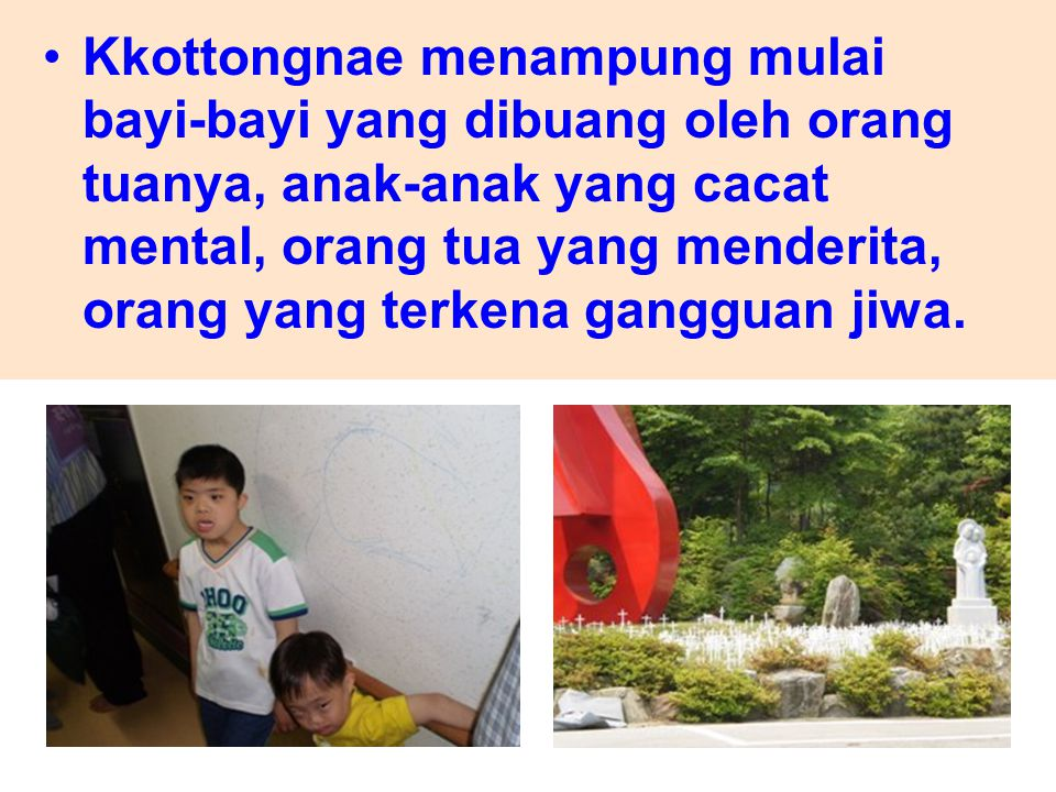 Kkottongnae menampung mulai bayi-bayi yang dibuang oleh orang tuanya, anak-anak yang cacat mental, orang tua yang menderita, orang yang terkena gangguan jiwa.