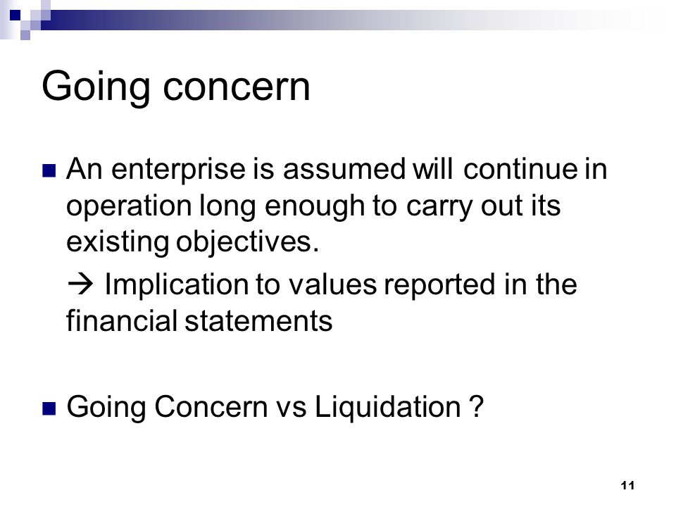 Going concern An enterprise is assumed will continue in operation long enough to carry out its existing objectives.