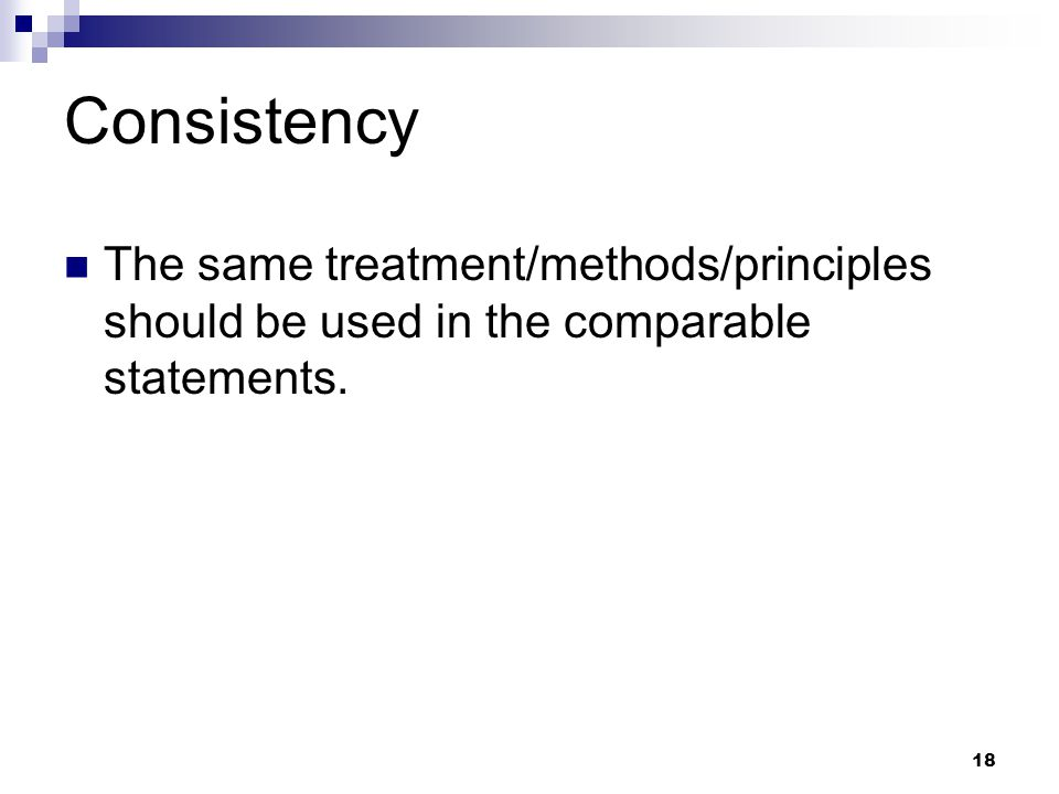 Consistency The same treatment/methods/principles should be used in the comparable statements.