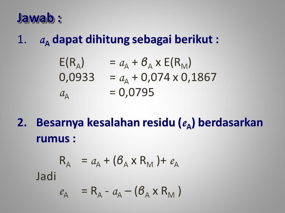 Jawab : aA dapat dihitung sebagai berikut : E(RA) = aA + βA x E(RM)