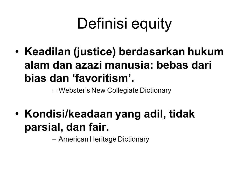 Definisi equity Keadilan (justice) berdasarkan hukum alam dan azazi manusia: bebas dari bias dan 'favoritism'.