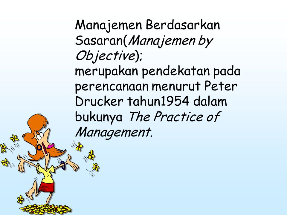 Manajemen Berdasarkan Sasaran(Manajemen by Objective); merupakan pendekatan pada perencanaan menurut Peter Drucker tahun1954 dalam bukunya The Practice of Management.