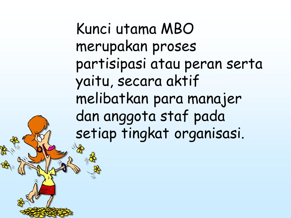 Kunci utama MBO merupakan proses partisipasi atau peran serta yaitu, secara aktif melibatkan para manajer dan anggota staf pada setiap tingkat organisasi.