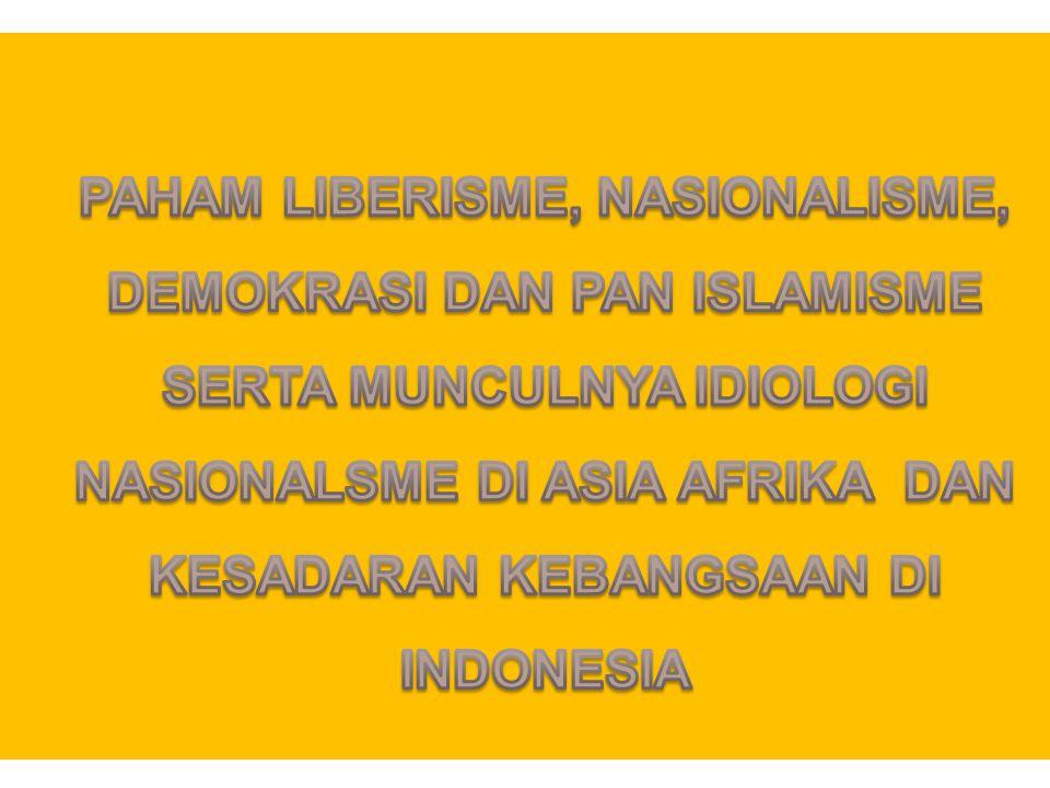 PAHAM LIBERISME, NASIONALISME, DEMOKRASI DAN PAN ISLAMISME SERTA MUNCULNYA IDIOLOGI NASIONALSME DI ASIA AFRIKA DAN KESADARAN KEBANGSAAN DI INDONESIA
