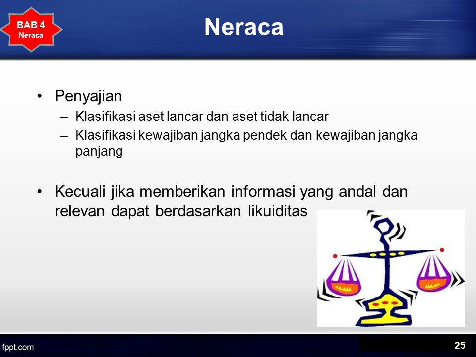 Neraca BAB 4. Neraca. Penyajian. Klasifikasi aset lancar dan aset tidak lancar. Klasifikasi kewajiban jangka pendek dan kewajiban jangka panjang.
