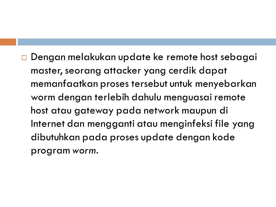 Dengan melakukan update ke remote host sebagai master, seorang attacker yang cerdik dapat memanfaatkan proses tersebut untuk menyebarkan worm dengan terlebih dahulu menguasai remote host atau gateway pada network maupun di Internet dan mengganti atau menginfeksi file yang dibutuhkan pada proses update dengan kode program worm.