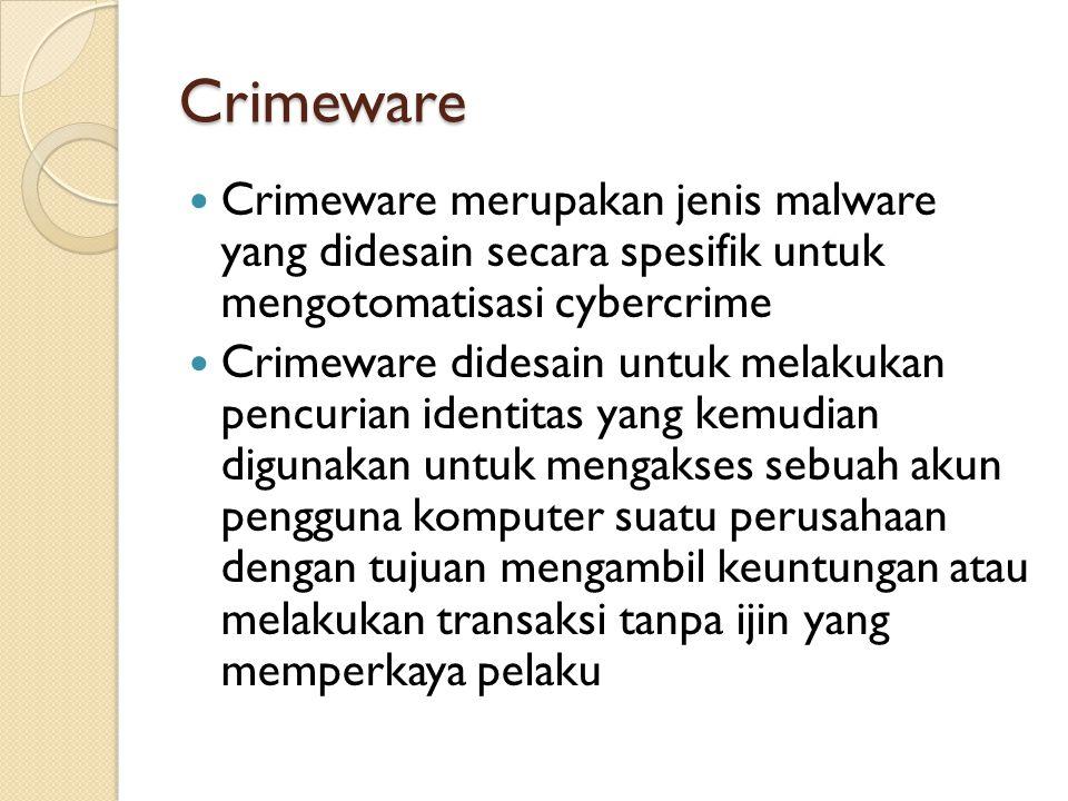 Crimeware Crimeware merupakan jenis malware yang didesain secara spesifik untuk mengotomatisasi cybercrime.