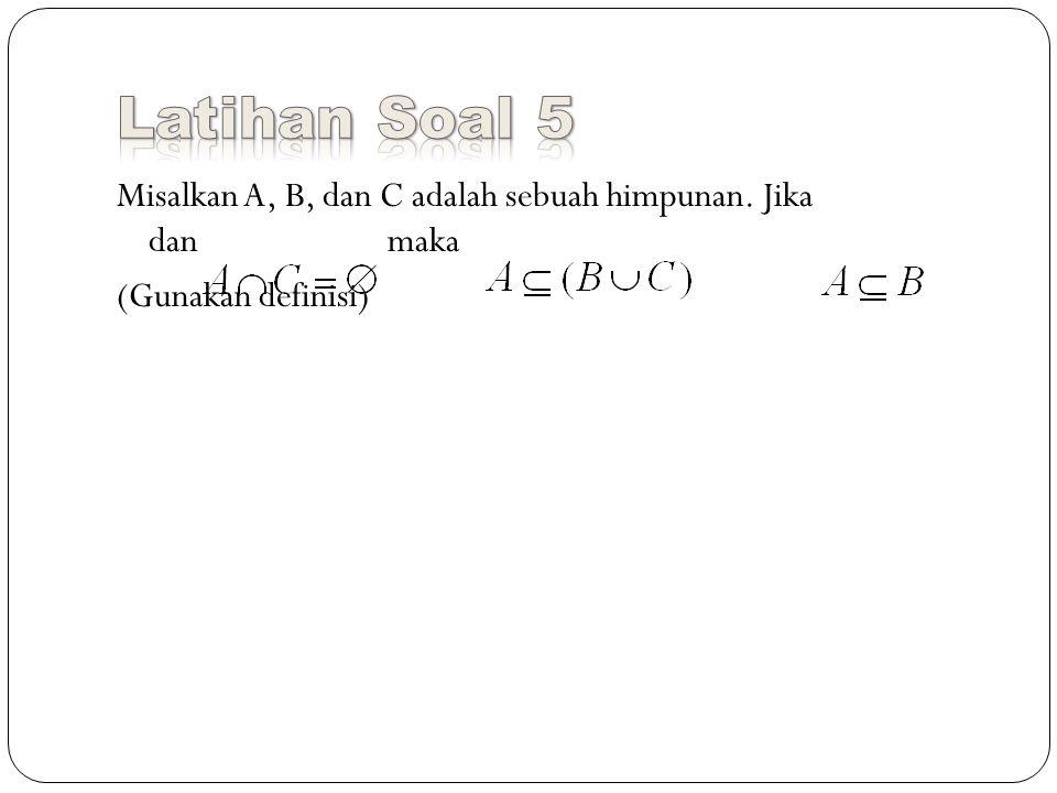 Latihan Soal 5 Misalkan A, B, dan C adalah sebuah himpunan. Jika dan maka (Gunakan definisi)