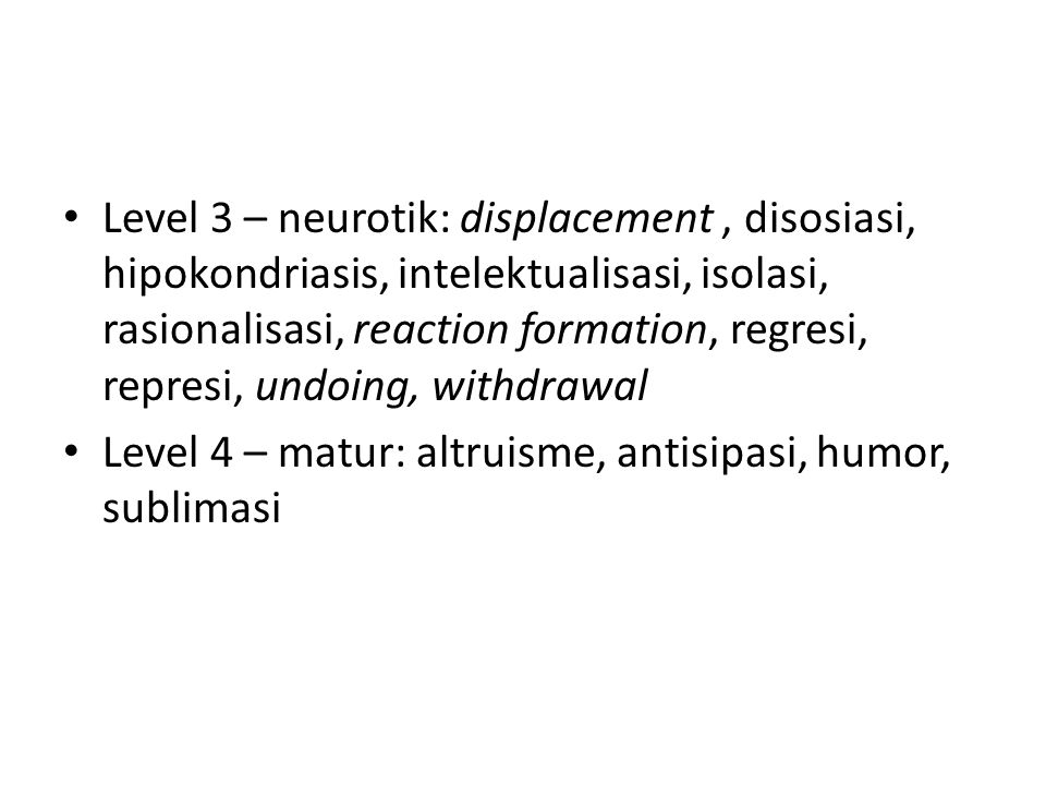 Level 3 – neurotik: displacement , disosiasi, hipokondriasis, intelektualisasi, isolasi, rasionalisasi, reaction formation, regresi, represi, undoing, withdrawal
