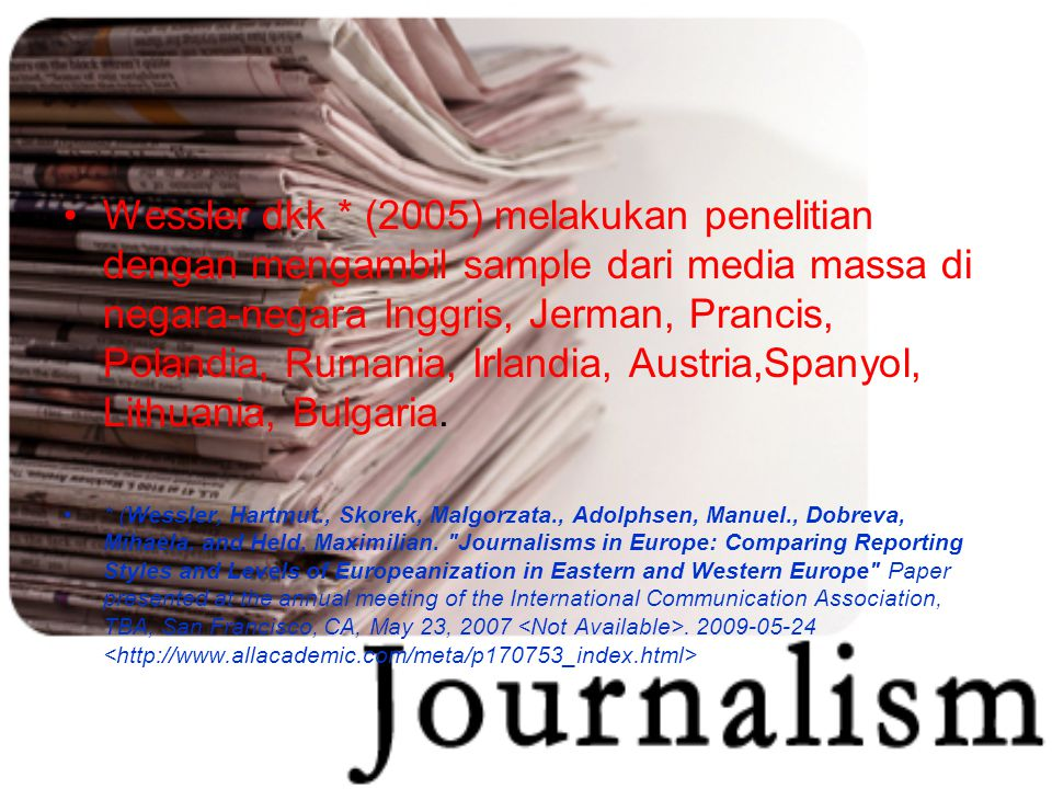 Wessler dkk * (2005) melakukan penelitian dengan mengambil sample dari media massa di negara-negara Inggris, Jerman, Prancis, Polandia, Rumania, Irlandia, Austria,Spanyol, Lithuania, Bulgaria.