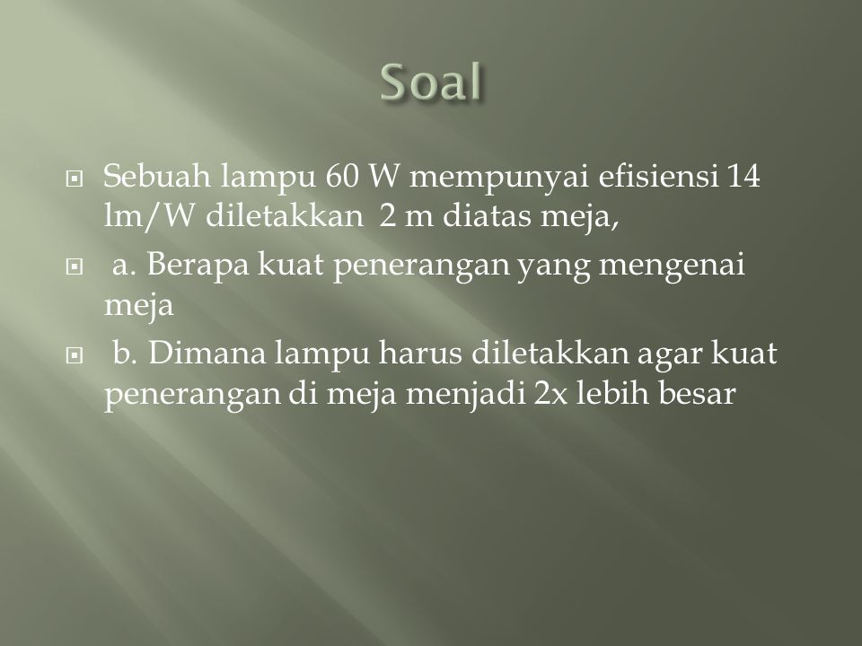 Soal Sebuah lampu 60 W mempunyai efisiensi 14 lm/W diletakkan 2 m diatas meja, a. Berapa kuat penerangan yang mengenai meja.