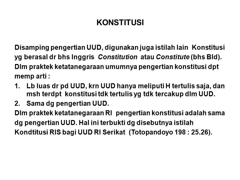 KONSTITUSI Disamping pengertian UUD, digunakan juga istilah lain Konstitusi. yg berasal dr bhs Inggris Constitution atau Constitute (bhs Bld).
