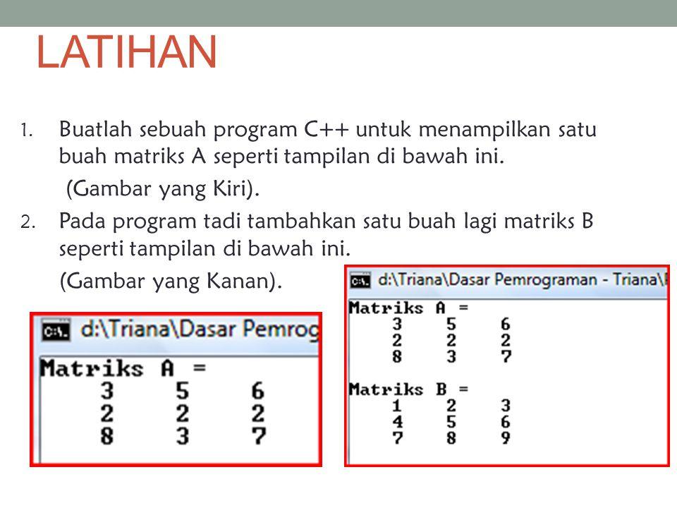 LATIHAN Buatlah sebuah program C++ untuk menampilkan satu buah matriks A seperti tampilan di bawah ini.