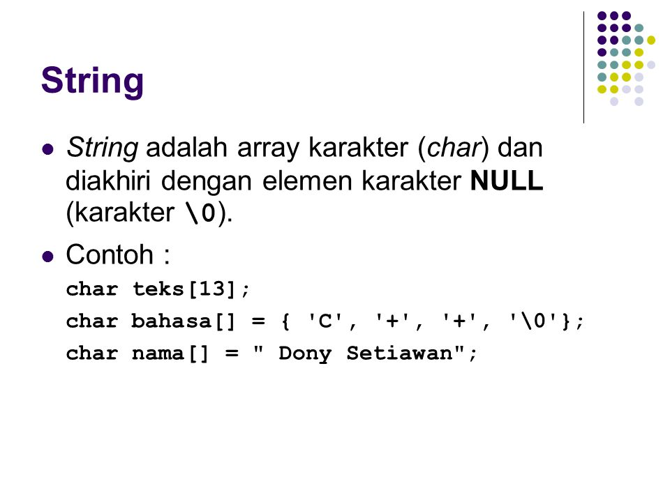 String String adalah array karakter (char) dan diakhiri dengan elemen karakter NULL (karakter \0). Contoh :