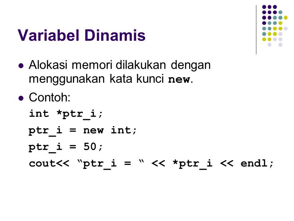 Variabel Dinamis Alokasi memori dilakukan dengan menggunakan kata kunci new. Contoh: int *ptr_i; ptr_i = new int;