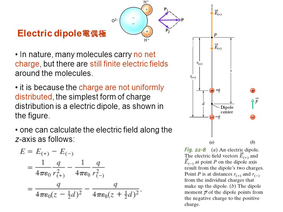Electric dipole電偶極 In nature, many molecules carry no net charge, but there are still finite electric fields around the molecules.