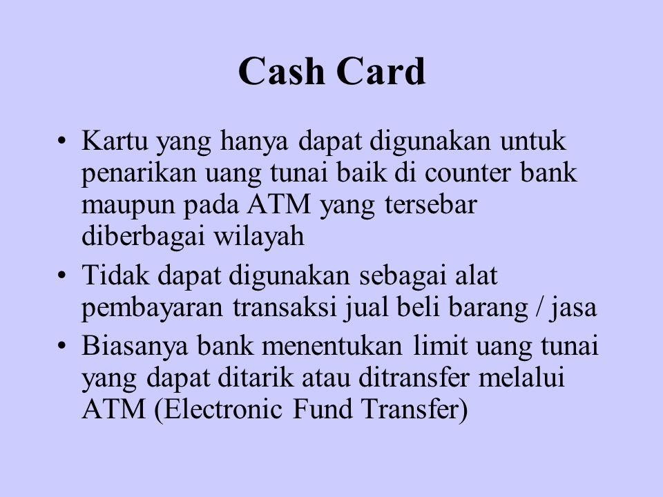Cash Card Kartu yang hanya dapat digunakan untuk penarikan uang tunai baik di counter bank maupun pada ATM yang tersebar diberbagai wilayah.