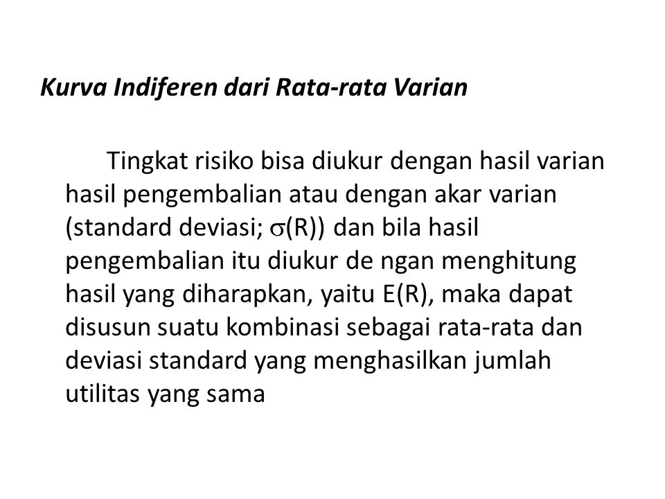 Kurva Indiferen dari Rata-rata Varian Tingkat risiko bisa diukur dengan hasil varian hasil pengembalian atau dengan akar varian (standard deviasi; (R)) dan bila hasil pengembalian itu diukur de ngan menghitung hasil yang diharapkan, yaitu E(R), maka dapat disusun suatu kombinasi sebagai rata-rata dan deviasi standard yang menghasilkan jumlah utilitas yang sama