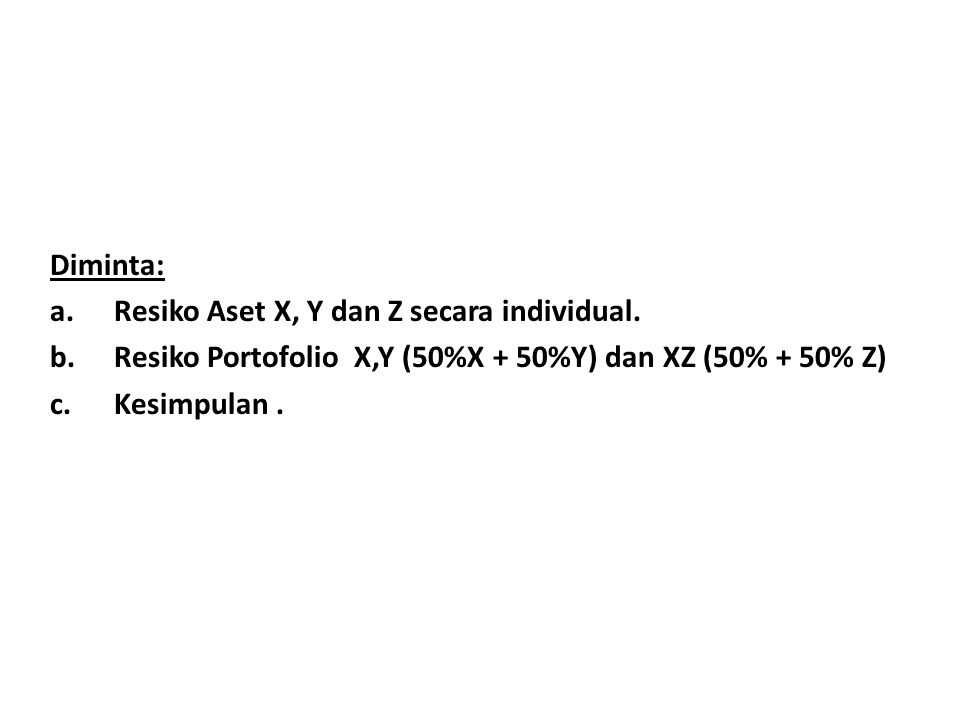 Diminta: Resiko Aset X, Y dan Z secara individual. Resiko Portofolio X,Y (50%X + 50%Y) dan XZ (50% + 50% Z)