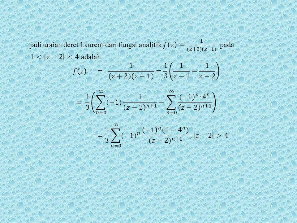 jadi uraian deret Laurent dari fungsi analitik 𝑓 𝑧 = 1 (𝑧+2)(𝑧−1) pada 1< 𝑧−2 <4 adalah