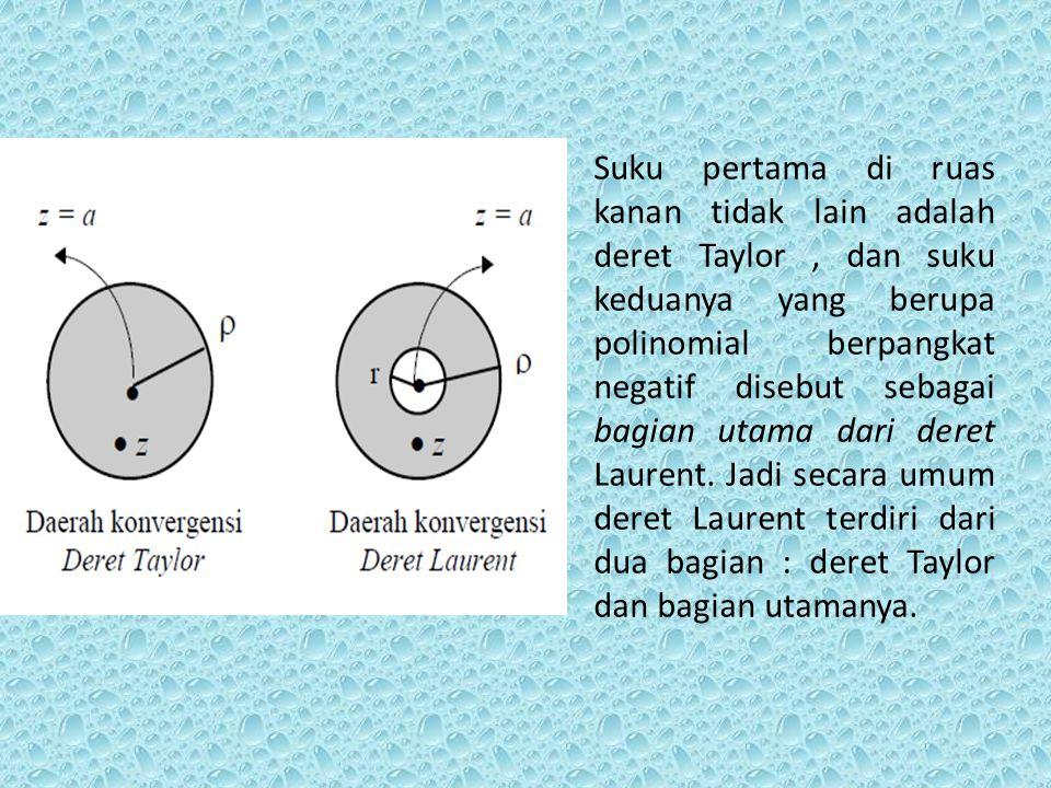 Suku pertama di ruas kanan tidak lain adalah deret Taylor , dan suku keduanya yang berupa polinomial berpangkat negatif disebut sebagai bagian utama dari deret Laurent.