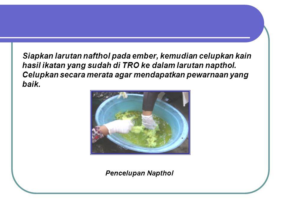 Siapkan larutan nafthol pada ember, kemudian celupkan kain hasil ikatan yang sudah di TRO ke dalam larutan napthol. Celupkan secara merata agar mendapatkan pewarnaan yang baik.