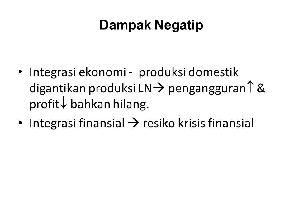Dampak Negatip Integrasi ekonomi - produksi domestik digantikan produksi LN pengangguran & profit bahkan hilang.
