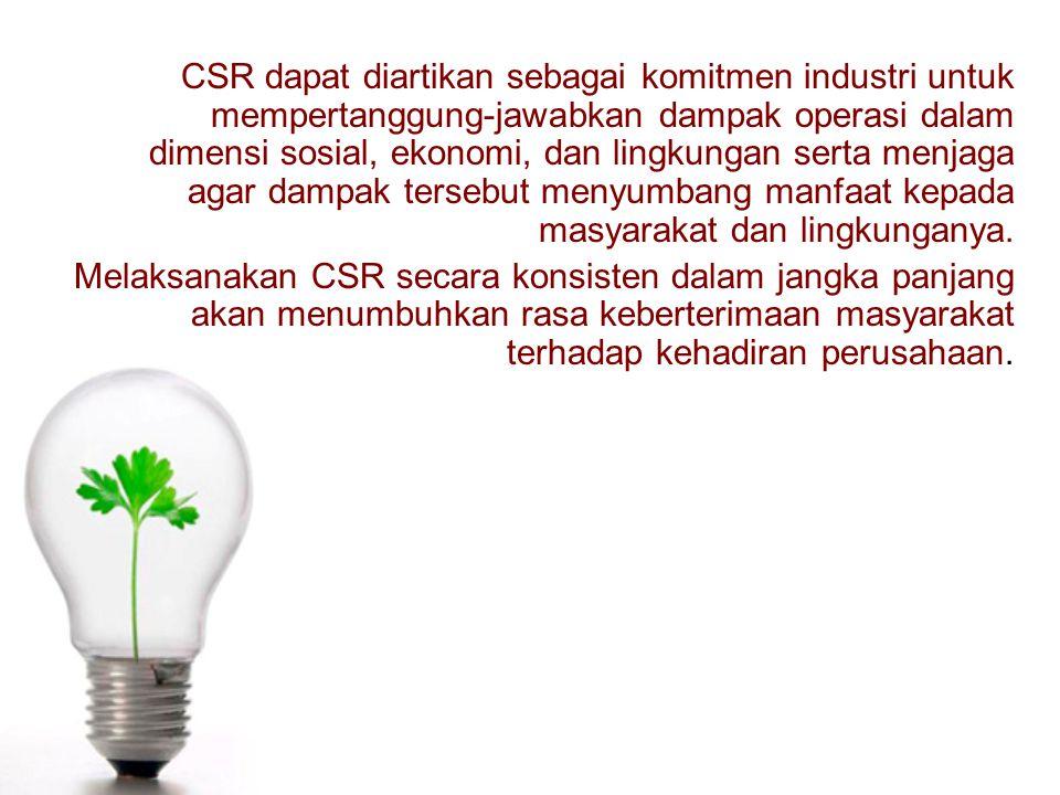 CSR dapat diartikan sebagai komitmen industri untuk mempertanggung-jawabkan dampak operasi dalam dimensi sosial, ekonomi, dan lingkungan serta menjaga agar dampak tersebut menyumbang manfaat kepada masyarakat dan lingkunganya.
