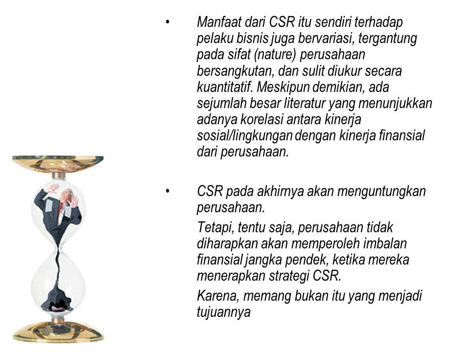 Manfaat dari CSR itu sendiri terhadap pelaku bisnis juga bervariasi, tergantung pada sifat (nature) perusahaan bersangkutan, dan sulit diukur secara kuantitatif. Meskipun demikian, ada sejumlah besar literatur yang menunjukkan adanya korelasi antara kinerja sosial/lingkungan dengan kinerja finansial dari perusahaan.