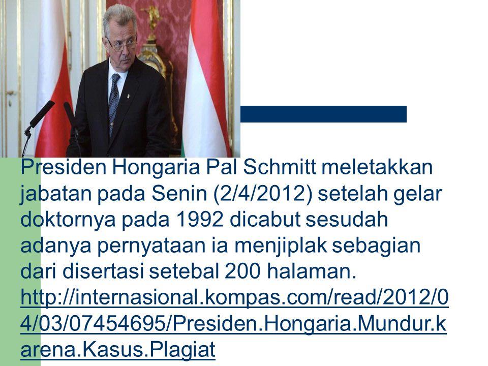 Presiden Hongaria Pal Schmitt meletakkan jabatan pada Senin (2/4/2012) setelah gelar doktornya pada 1992 dicabut sesudah adanya pernyataan ia menjiplak sebagian dari disertasi setebal 200 halaman.