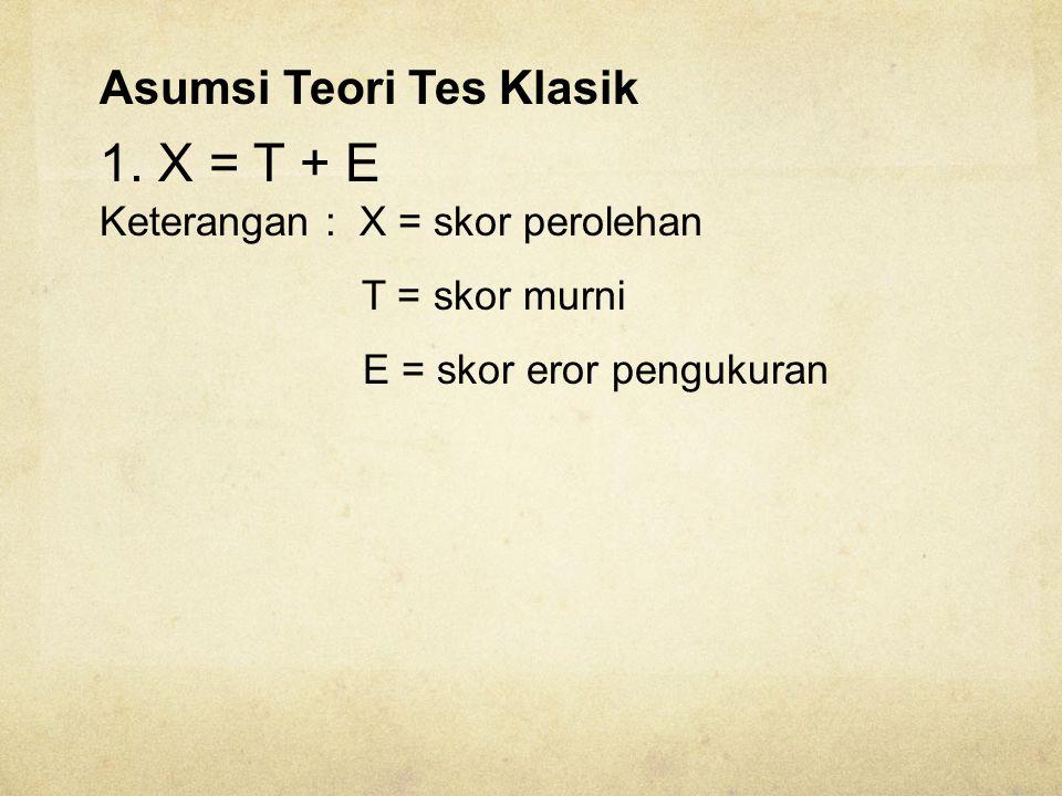 1. X = T + E Asumsi Teori Tes Klasik Keterangan : X = skor perolehan