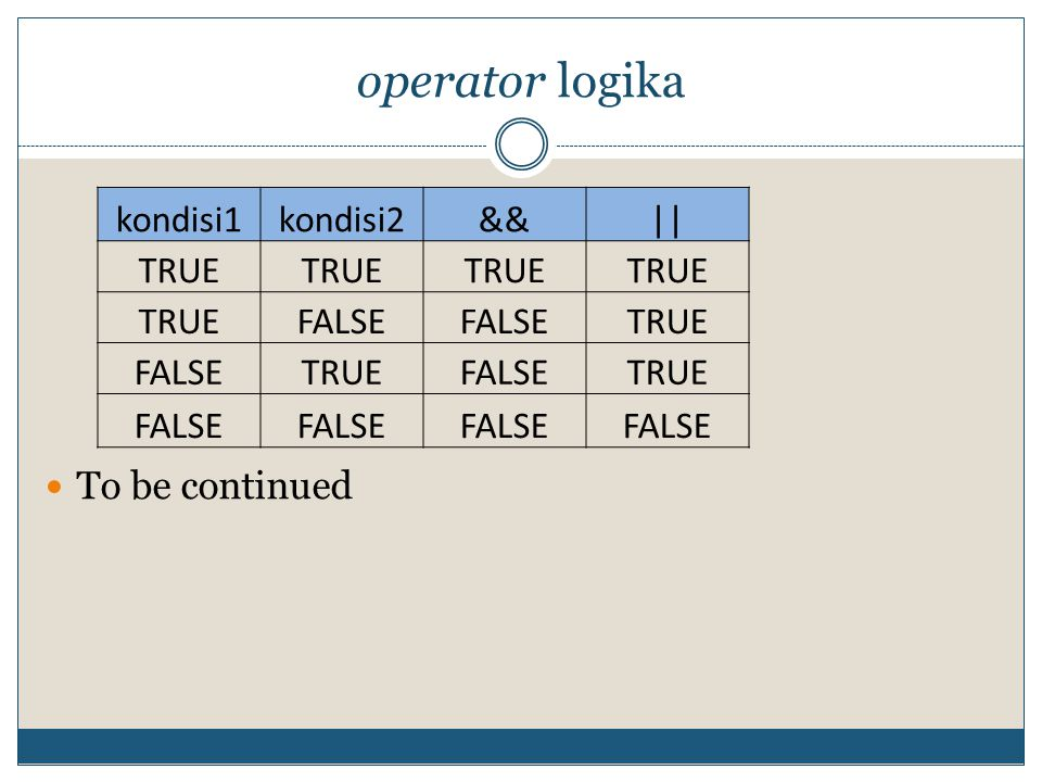 operator logika To be continued kondisi1 kondisi2 && || TRUE FALSE