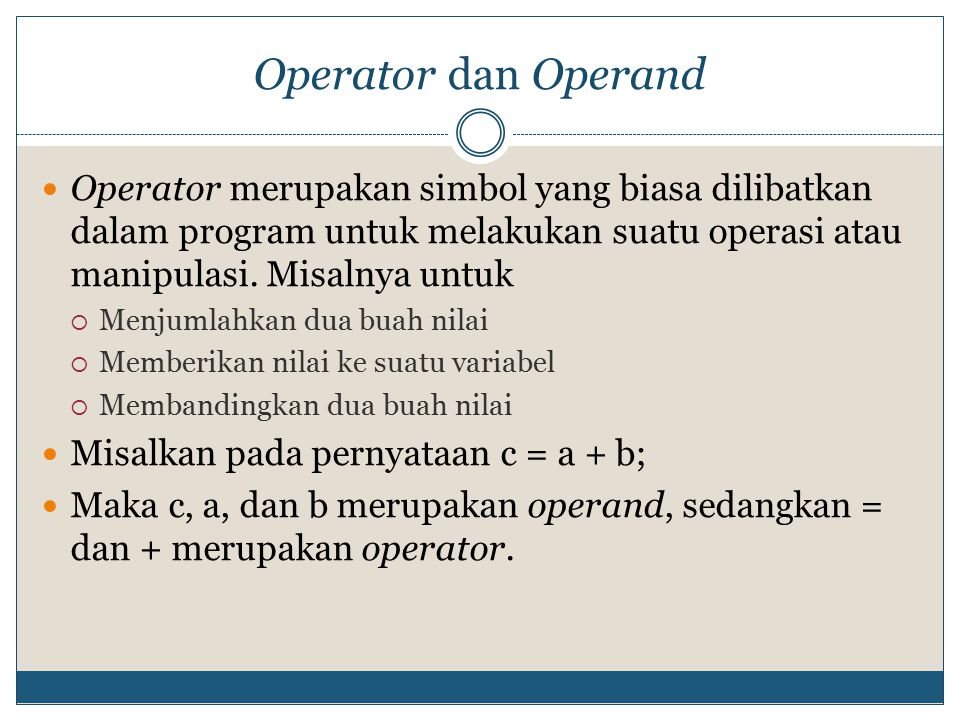 Operator dan Operand Operator merupakan simbol yang biasa dilibatkan dalam program untuk melakukan suatu operasi atau manipulasi. Misalnya untuk.