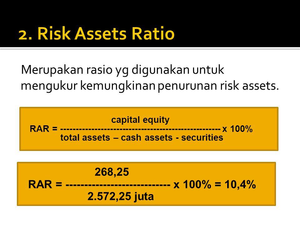 2. Risk Assets Ratio Merupakan rasio yg digunakan untuk mengukur kemungkinan penurunan risk assets.