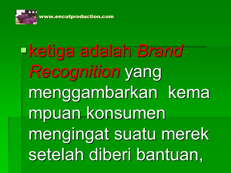 www.encutproduction.com ketiga adalah Brand Recognition yang menggambarkan kemampuan konsumen mengingat suatu merek setelah diberi bantuan,