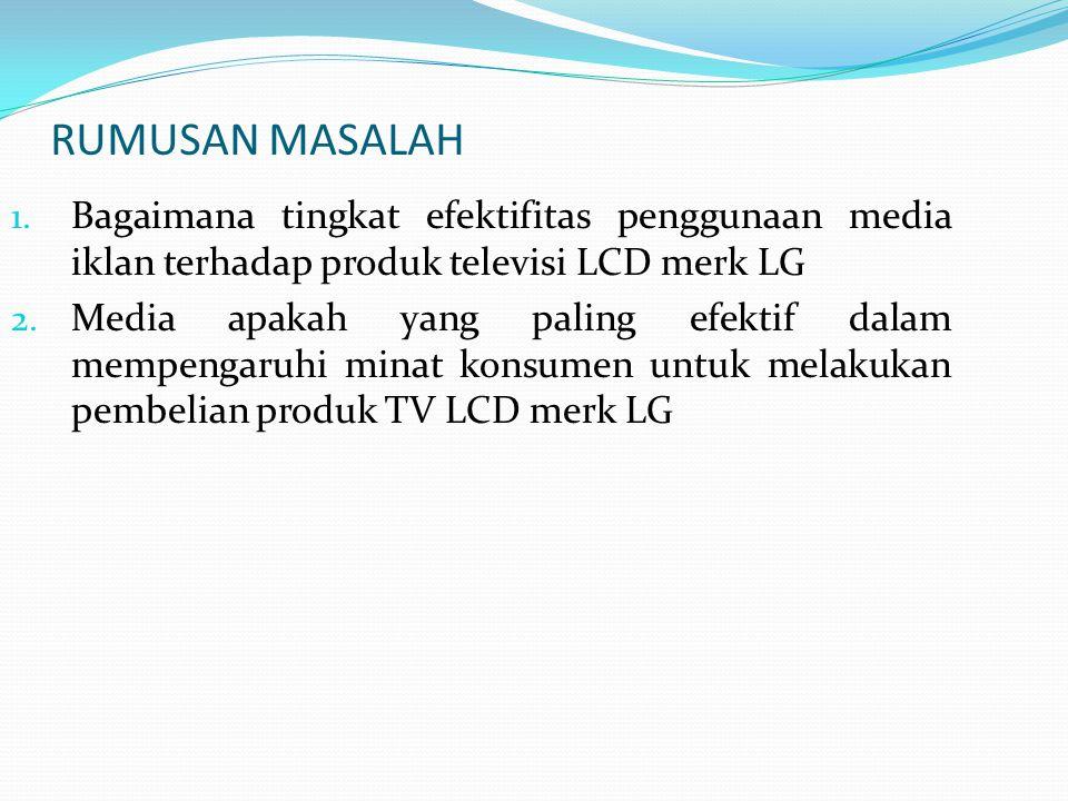 RUMUSAN MASALAH Bagaimana tingkat efektifitas penggunaan media iklan terhadap produk televisi LCD merk LG.