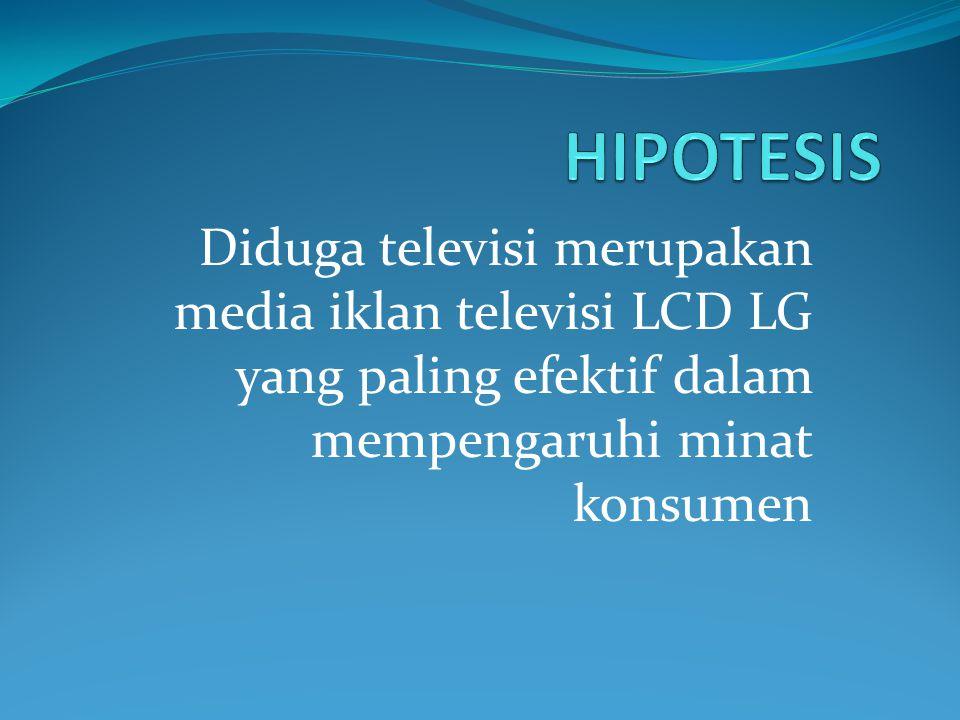 HIPOTESIS Diduga televisi merupakan media iklan televisi LCD LG yang paling efektif dalam mempengaruhi minat konsumen.