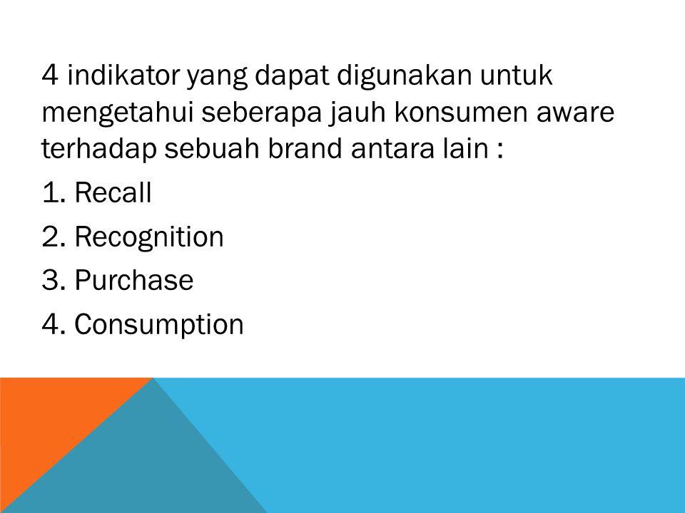 4 indikator yang dapat digunakan untuk mengetahui seberapa jauh konsumen aware terhadap sebuah brand antara lain : 1.
