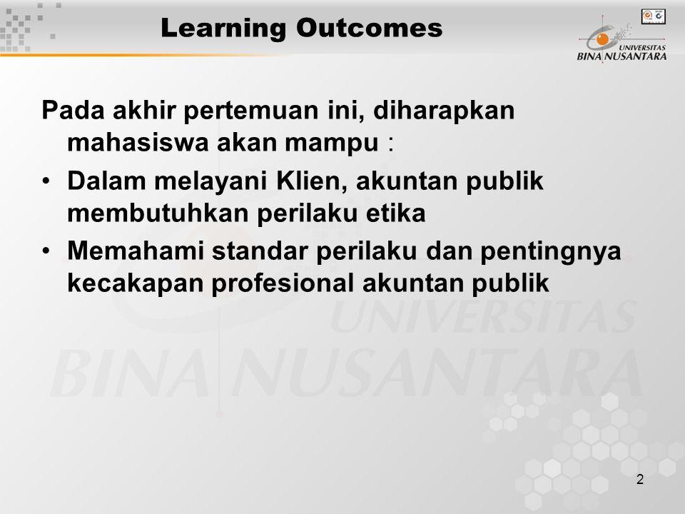Learning Outcomes Pada akhir pertemuan ini, diharapkan mahasiswa akan mampu : Dalam melayani Klien, akuntan publik membutuhkan perilaku etika.