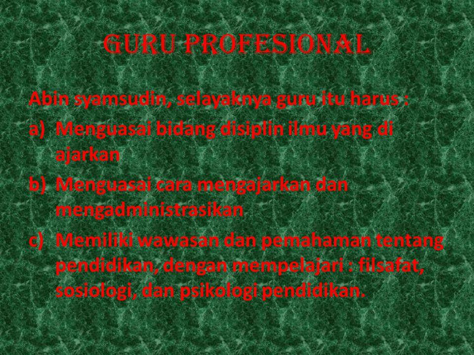 GURU PROFESIONAL Abin syamsudin, selayaknya guru itu harus :