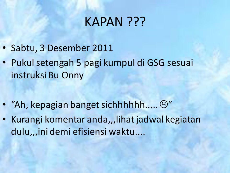 KAPAN Sabtu, 3 Desember 2011. Pukul setengah 5 pagi kumpul di GSG sesuai instruksi Bu Onny. Ah, kepagian banget sichhhhhh..... 