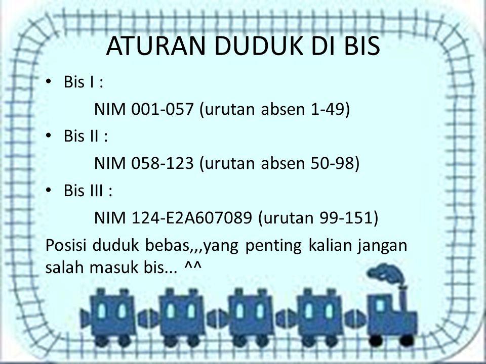 ATURAN DUDUK DI BIS Bis I : NIM 001-057 (urutan absen 1-49) Bis II :