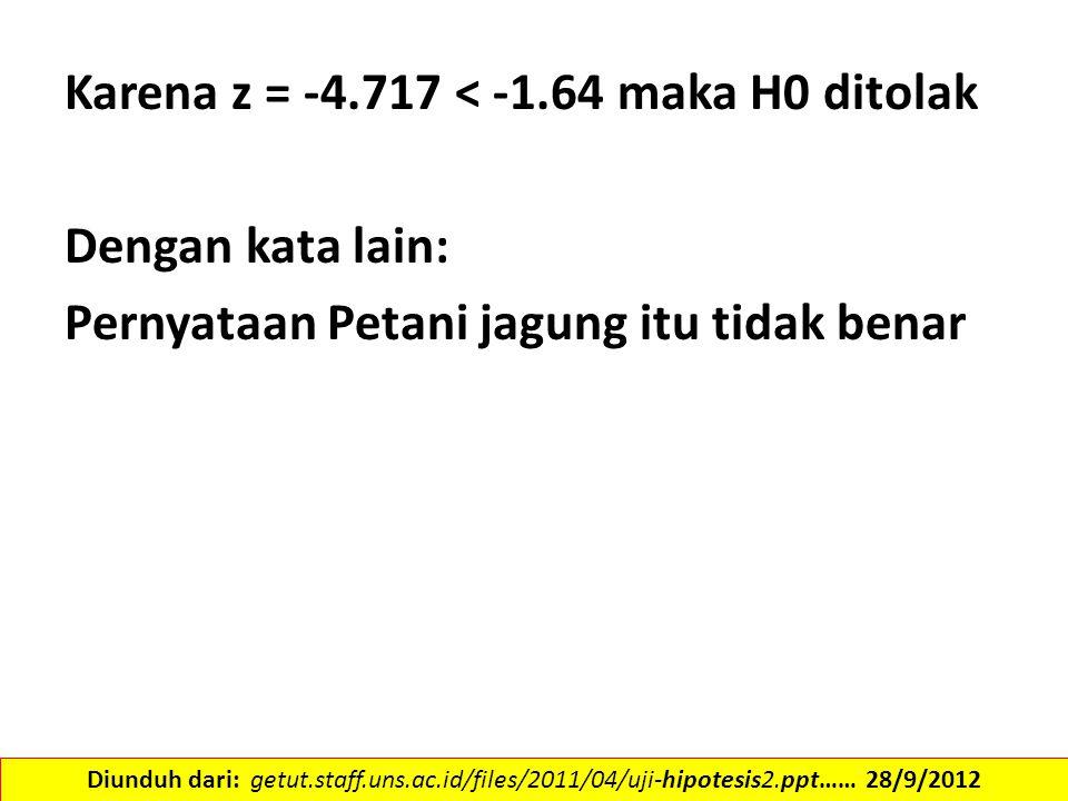 Karena z = -4.717 < -1.64 maka H0 ditolak Dengan kata lain: Pernyataan Petani jagung itu tidak benar