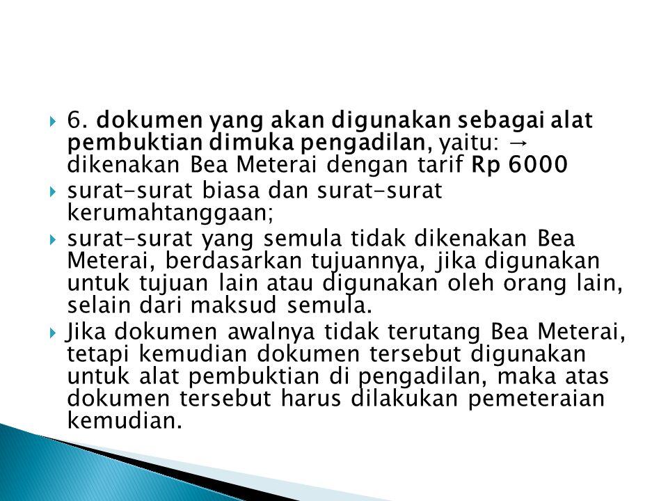 6. dokumen yang akan digunakan sebagai alat pembuktian dimuka pengadilan, yaitu: → dikenakan Bea Meterai dengan tarif Rp 6000