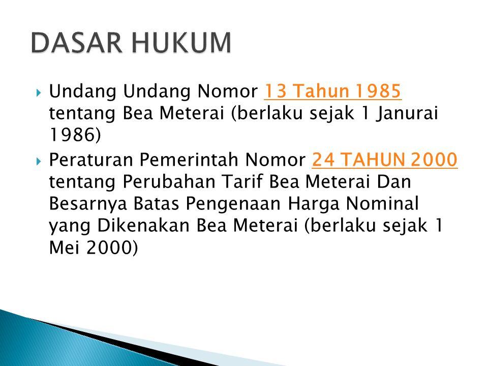DASAR HUKUM Undang Undang Nomor 13 Tahun 1985 tentang Bea Meterai (berlaku sejak 1 Janurai 1986)