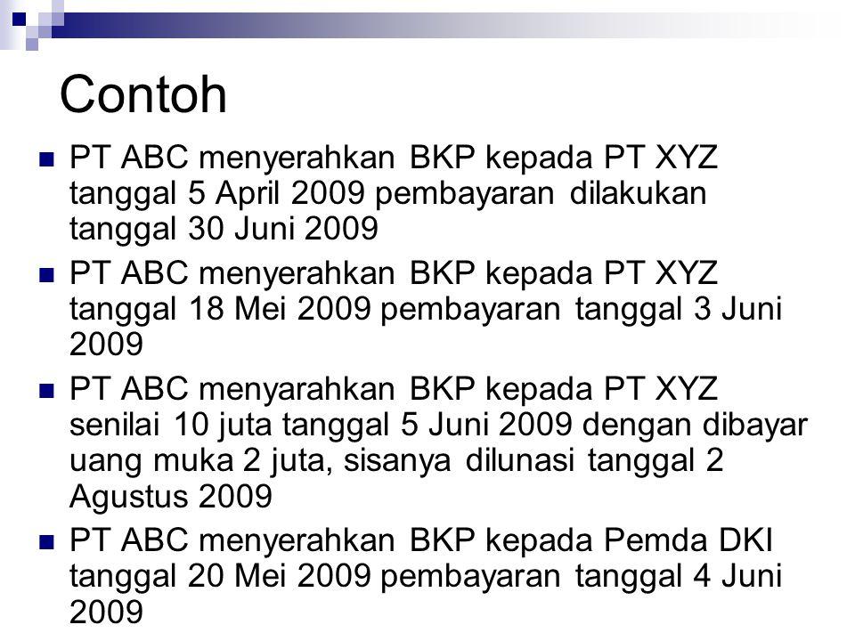 Contoh PT ABC menyerahkan BKP kepada PT XYZ tanggal 5 April 2009 pembayaran dilakukan tanggal 30 Juni 2009.