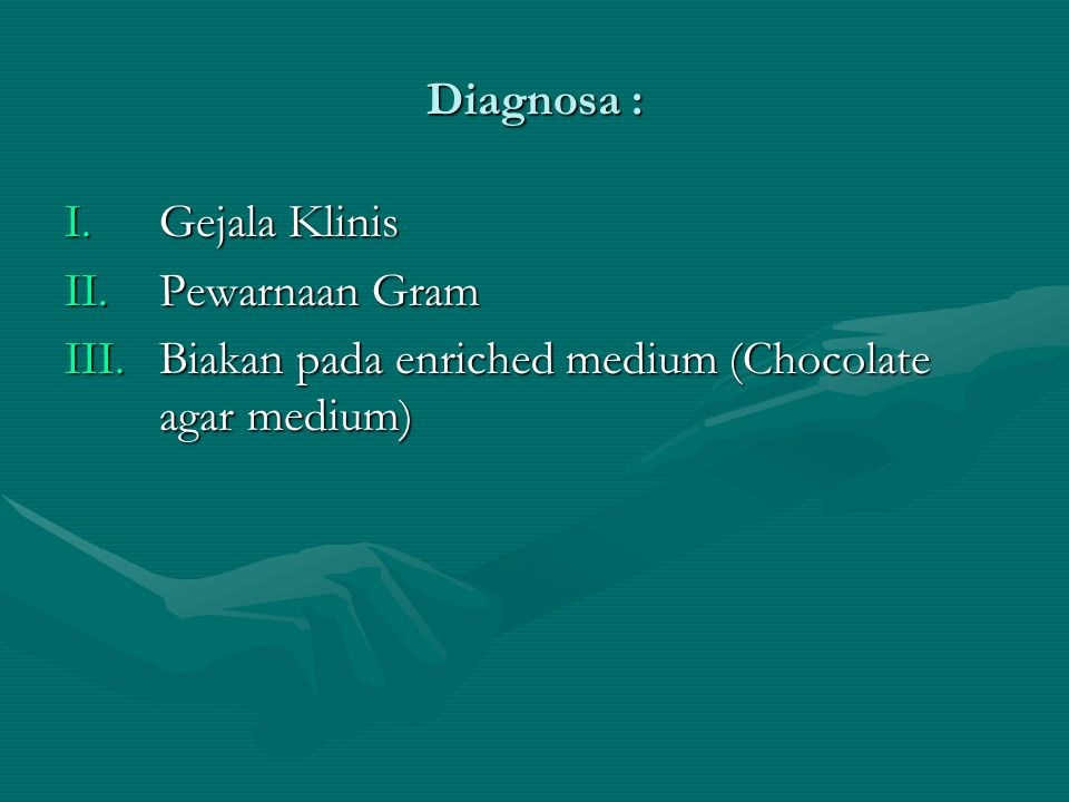 Diagnosa : Gejala Klinis Pewarnaan Gram Biakan pada enriched medium (Chocolate agar medium)