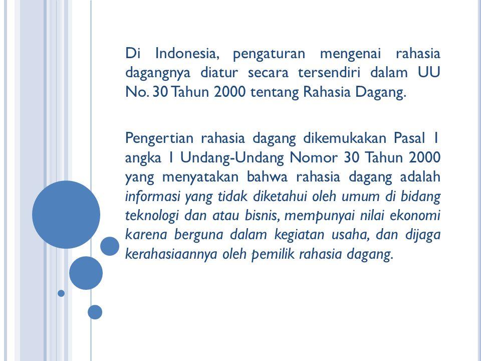 Di Indonesia, pengaturan mengenai rahasia dagangnya diatur secara tersendiri dalam UU No. 30 Tahun 2000 tentang Rahasia Dagang.