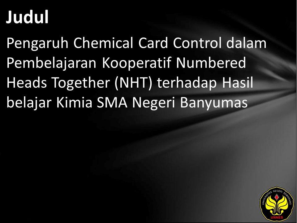 Judul Pengaruh Chemical Card Control dalam Pembelajaran Kooperatif Numbered Heads Together (NHT) terhadap Hasil belajar Kimia SMA Negeri Banyumas.