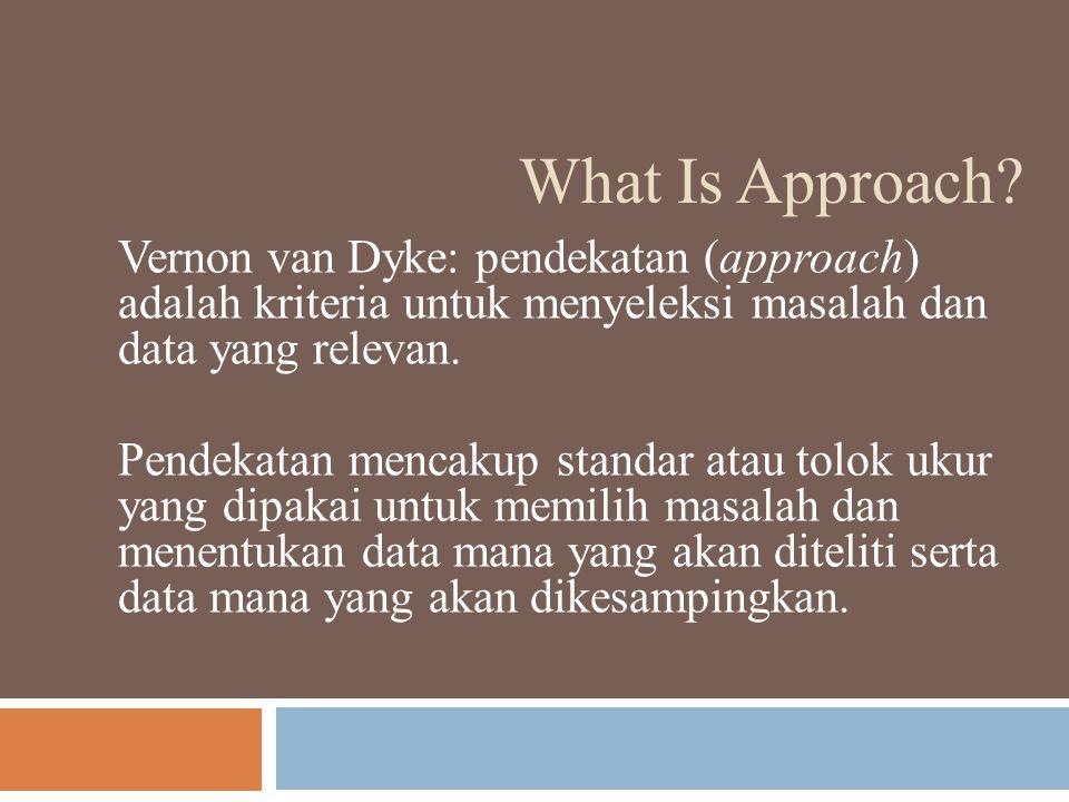 What Is Approach Vernon van Dyke: pendekatan (approach) adalah kriteria untuk menyeleksi masalah dan data yang relevan.